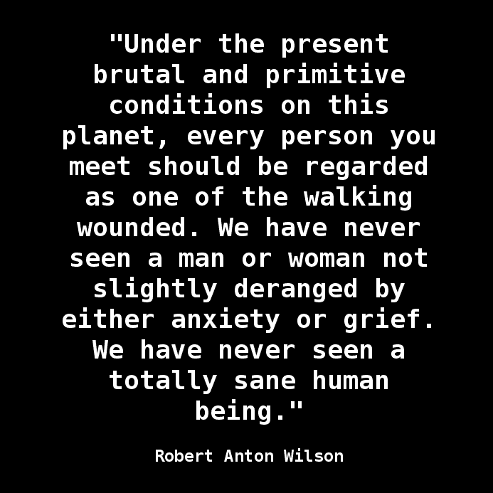 """""""Under the present brutal and primitive conditions on this planet, every person you meet should be regarded as one of the walking wounded. We have never seen a man or woman not slightly deranged by either anxiety or grief. We have never seen a totally sane human being."""" Robert Anton Wilson"""