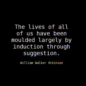 """""""The lives of all of us have been moulded largely by induction through suggestion."""" ~ William Walker Atkinson"""
