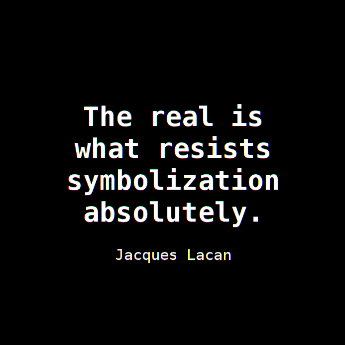 "The Real: ""it is that which resists symbolization absolutely."" ~ Jacques Lacan"