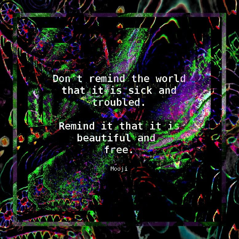 """""""Don't remind the world that it is sick and troubled. Remind it that it is beautiful and free."""" Mooji"""