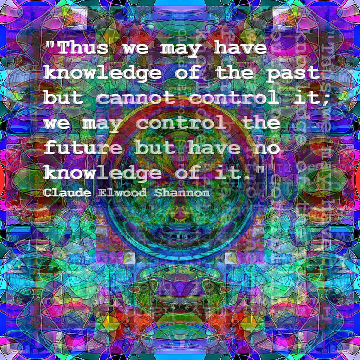 This duality can be pursued further and is related to a duality between past and future and the notions of control and knowledge. Thus we may have knowledge of the past but cannot control it; we may control the future but have no knowledge of it. ― Clause Elwood Shannon