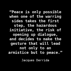 """Peace is only possible when one of the warring sides takes the first step, the hazardous initiative, the risk of opening up dialogue, and decides to make the gesture that will lead not only to an armistice but to peace."" ― Jacques Derrida"
