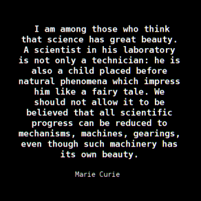 """""""I am among those who think that science has great beauty. A scientist in his laboratory is not only a technician: he is also a child placed before natural phenomena which impress him like a fairy tale. We should not allow it to be believed that all scientific progress can be reduced to mechanisms, machines, gearings, even though such machinery has its own beauty."""" — Marie Curie, During a debate in Madrid, ',The Future of Culture' (1933)"""