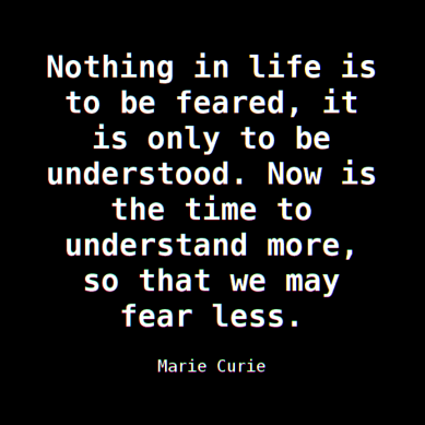 """""""Nothing in life is to be feared, it is only to be understood. Now is the time to understand more, so that we may fear less."""" — Marie Curie"""
