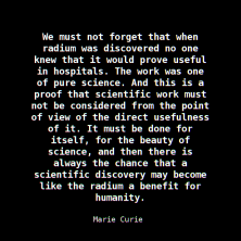 We must not forget that when radium was discovered no one knew that it would prove useful in hospitals. The work was one of pure science. And this is a proof that scientific work must not be considered from the point of view of the direct usefulness of it. It must be done for itself, for the beauty of science, and then there is always the chance that a scientific discovery may become like the radium a benefit for humanity. ~ Marie Curie, Lecture at Vassar College, Poughkeepsie, New York (14 May 1921)