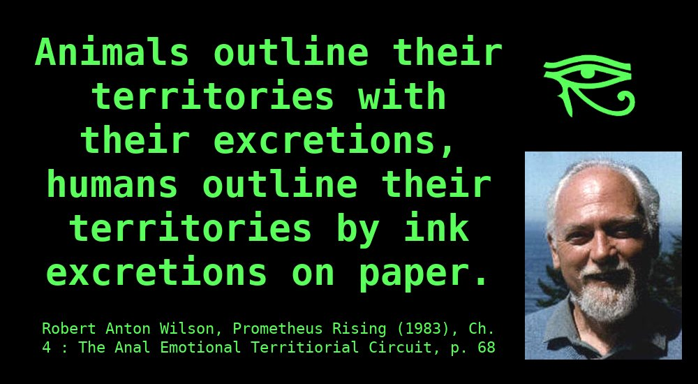 """""""Animals outline their territories with their excretions, humans outline their territories by ink excretions on paper."""" ~ Robert Anton Wilson"""