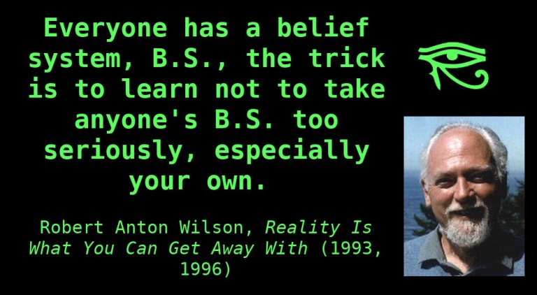 Everyone has a belief system, B.S., the trick is to learn not to take anyone's B.S. too seriously, especially your own. ~ Robert Anton Wilson