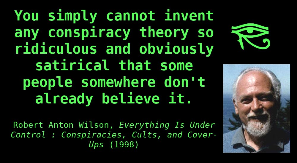 You simply cannot invent anyconspiracytheoryso ridiculous and obviously satirical that some people somewhere don't alreadybelieveit. ~ Robert Anton Wilson, Everything is Under Control