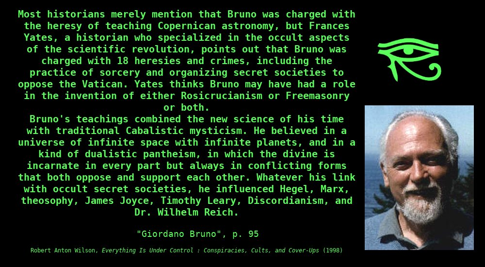 Most historians merely mention thatBrunowas charged with the heresy of teaching Copernican astronomy, butFrances Yates, a historian who specialized in the occult aspects of the scientific revolution, points out that Bruno was charged with 18 heresies and crimes, including the practice ofsorceryand organizingsecretsocietiesto oppose the Vatican.Yates thinks Bruno may have had a role in the invention of eitherRosicrucianismorFreemasonryor both. Bruno'steachingscombined the newscienceof his time with traditional Cabalisticmysticism.He believed in auniverseofinfinitespacewith infinite planets, and in a kind of dualisticpantheism, in which the divine is incarnate in every part but always in conflicting forms that both oppose and support each other.Whatever his link with occult secret societies, he influencedHegel,Marx,theosophy,James Joyce,Timothy Leary,Discordianism, and Dr.Wilhelm Reich. ~ Robert Anton Wilson, Everything is Under Control