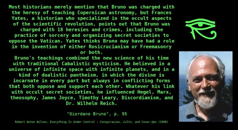 Most historians merely mention that Bruno was charged with the heresy of teaching Copernican astronomy, but Frances Yates, a historian who specialized in the occult aspects of the scientific revolution, points out that Bruno was charged with 18 heresies and crimes, including the practice of sorcery and organizing secretsocieties to oppose the Vatican. Yates thinks Bruno may have had a role in the invention of either Rosicrucianism or Freemasonry or both.  Bruno's teachings combined the new science of his time with traditional Cabalistic mysticism. He believed in a universe of infinite space with infinite planets, and in a kind of dualistic pantheism, in which the divine is incarnate in every part but always in conflicting forms that both oppose and support each other. Whatever his link with occult secret societies, he influenced Hegel, Marx, theosophy, James Joyce, Timothy Leary, Discordianism, and Dr. Wilhelm Reich. ~ Robert Anton Wilson, Everything is Under Control