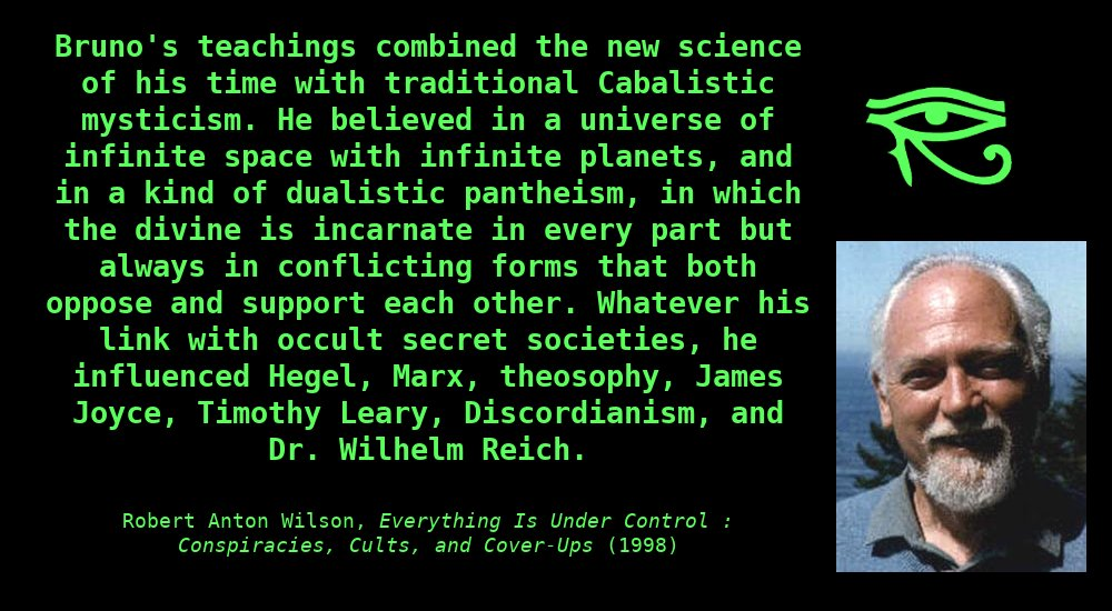 Bruno'steachingscombined the newscienceof his time with traditional Cabalisticmysticism.He believed in auniverseofinfinitespacewith infinite planets, and in a kind of dualisticpantheism, in which the divine is incarnate in every part but always in conflicting forms that both oppose and support each other.Whatever his link with occult secret societies, he influencedHegel,Marx,theosophy,James Joyce,Timothy Leary,Discordianism, and Dr.Wilhelm Reich. ~ Robert Anton Wilson, Everything is Under Control