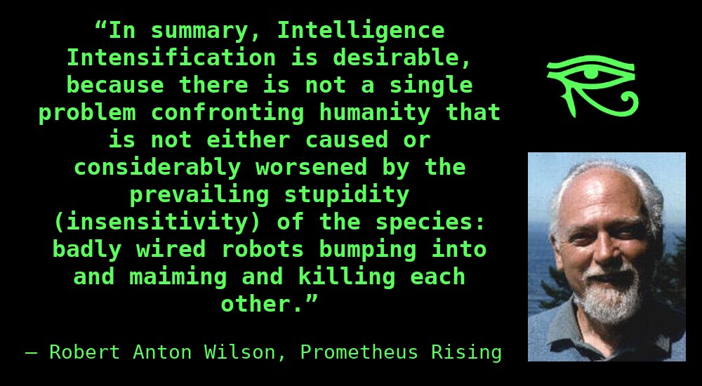 """In summary, Intelligence Intensification is desirable, because there is not a single problem confronting humanity that is not either caused or considerably worsened by the prevailing stupidity (insensitivity) of the species: badly wired robots bumping into and maiming and killing each other."""" ~ Robert Anton Wilson,Prometheus Rising"""