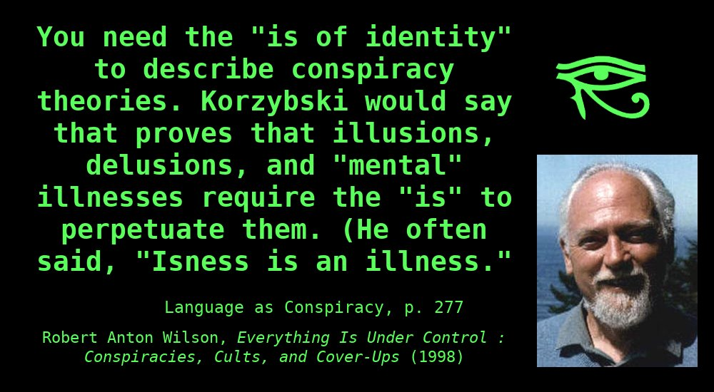 """You need the """"is of identity"""" to describe conspiracy theories.Korzybskiwould say that proves that illusions, delusions, and """"mental"""" illnesses require the """"is"""" to perpetuate them. (He often said, """"Isness is an illness."""") ~ Robert Anton Wilson, Everything is Under Control"""