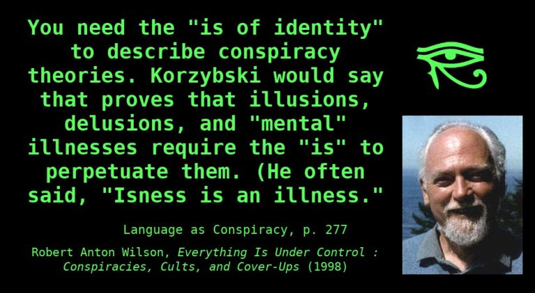 "You need the ""is of identity"" to describe conspiracy theories. Korzybski would say that proves that illusions, delusions, and ""mental"" illnesses require the ""is"" to perpetuate them. (He often said, ""Isness is an illness."")  ~ Robert Anton Wilson, Everything is Under Control"