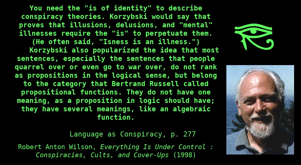 """You need the """"is of identity"""" to describe conspiracy theories.Korzybskiwould say that proves that illusions, delusions, and """"mental"""" illnesses require the """"is"""" to perpetuate them. (He often said, """"Isness is an illness."""") Korzybski also popularized the idea that most sentences, especially the sentences that people quarrel over or even go to war over, do not rank as propositions in the logical sense, but belong to the category thatBertrand Russellcalled propositional functions.They do not have onemeaning, as a proposition inlogicshould have; they have several meanings, like an algebraic function. ~ Robert Anton Wilson, Everything Is Under Control, Language as Conspiracy, p. 277"""