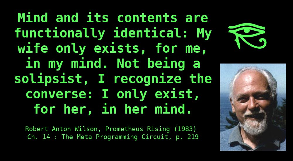 """Mind and its contents are functionally identical:My wife only exists,for me,in my mind. Not being a solipsist, I recognize the converse: I only exist,for her,in her mind. Lest the reader exclaim, like Byron of Wordworth, """"I wish he would explain his explanation!"""", let us try it this way: If I am so fortunate as to be listening to theHammerklaviersonata, the only correct answer, if you ask me suddenly, """"Who are you?"""" would be to hum theHammerklavier. For, with music of that quality, one is hypnotized into rapt attention: there is no division between """"me"""" and """"my experience"""". ~ Robert Anton Wilson, Prometheus Rising, Ch. 14: The Meta-Programming Circuit, p. 219"""
