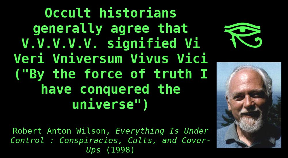 """Occult historians generally agree that V.V.V.V.V. signifiedVi Veri Vniversum Vivus Vici(""""By theforceoftruthI have conquered theuniverse""""), one of the elevenmagicmottoes ofAleister Crowley."""