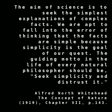 """""""The aim of science is to seek the simplest explanations of complex facts. We are apt to fall into the error of thinking that the facts are simple because simplicity is the goal of our quest. The guiding motto in the life of every natural philosopher should be, """"Seek simplicity and distrust it."""" ~ Alfred North Whitehead, The Concept of Nature"""