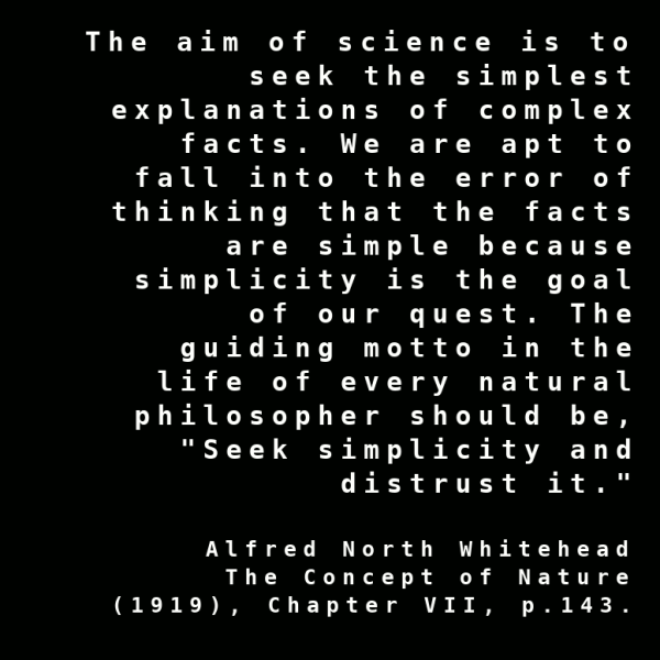 """The aim of science is to seek the simplest explanations of complex facts. We are apt to fall into the error of thinking that the facts are simple because simplicity is the goal of our quest. The guiding motto in the life of every natural philosopher should be, ""Seek simplicity and distrust it."" ~ Alfred North Whitehead, The Concept of Nature"